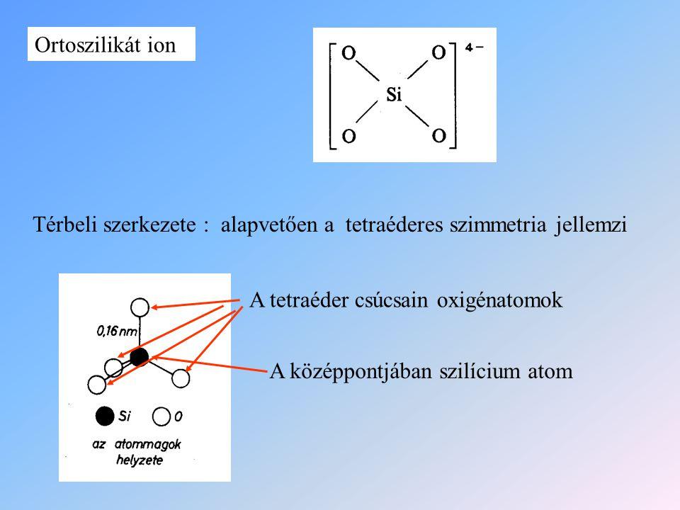 Ortoszilikát ion Térbeli szerkezete : alapvetően a tetraéderes szimmetria jellemzi A tetraéder csúcsain oxigénatomok A középpontjában szilícium atom