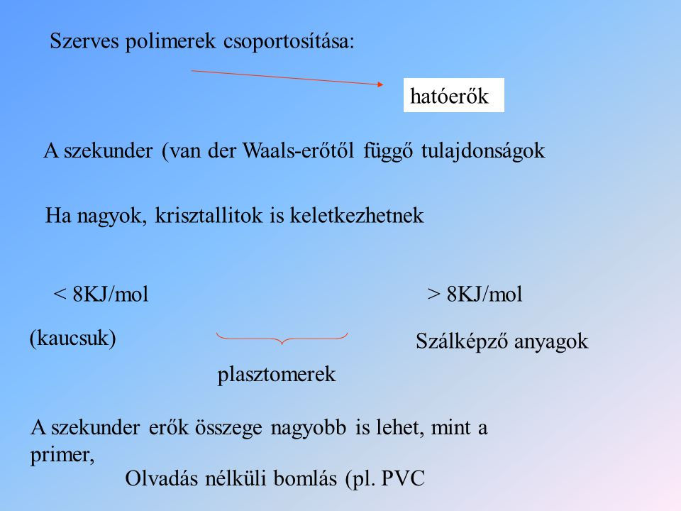 Szerves polimerek csoportosítása: hatóerők A szekunder (van der Waals-erőtől függő tulajdonságok Ha nagyok, krisztallitok is keletkezhetnek < 8KJ/mol>