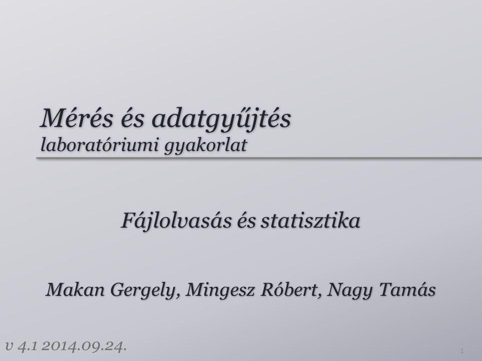 Mérés és adatgyűjtés laboratóriumi gyakorlat Fájlolvasás és statisztika 1 Makan Gergely, Mingesz Róbert, Nagy Tamás v 4.1 2014.09.24.