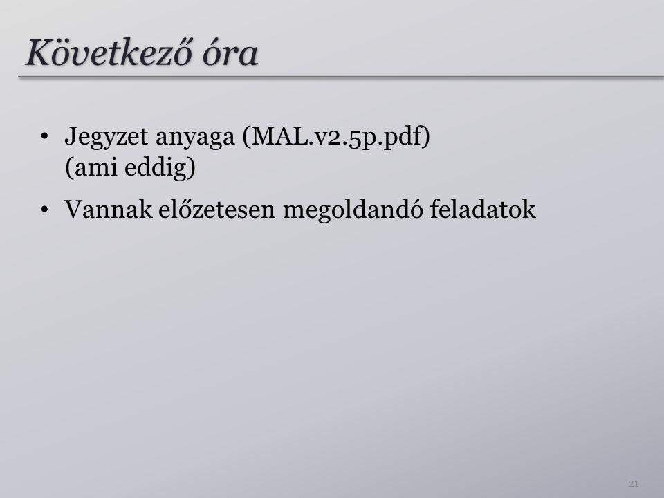 Következő óra Jegyzet anyaga (MAL.v2.5p.pdf) (ami eddig) Vannak előzetesen megoldandó feladatok 21