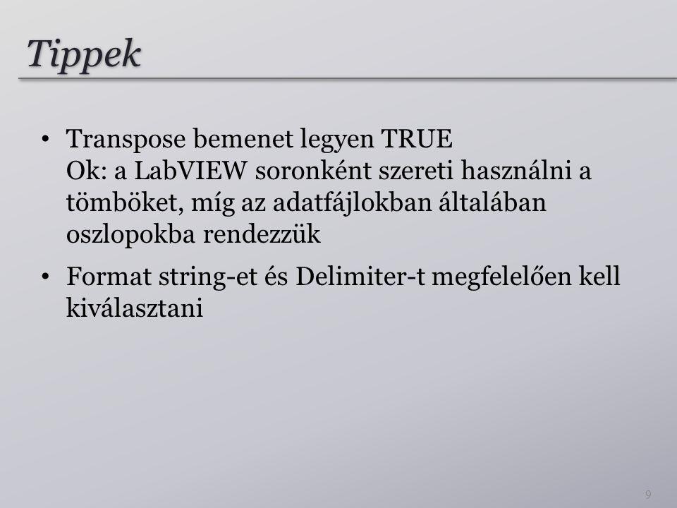 Tippek Transpose bemenet legyen TRUE Ok: a LabVIEW soronként szereti használni a tömböket, míg az adatfájlokban általában oszlopokba rendezzük Format