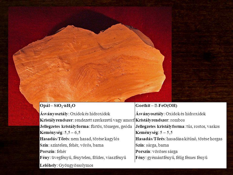 Opál – SiO 2 ∙nH 2 O Ásványosztály: Oxidok és hidroxidok Kristályrendszer: rendezett szerkezetű vagy amorf Jellegzetes kristályforma: fürtös, tömeges, geóda Keménység: 5,5 – 6,5 Hasadás/Törés: nem hasad, törése kagylós Szín: színtelen, fehér, vörös, barna Porszín: fehér Fény: üvegfényű, fénytelen, földes, viaszfényű Goethit – -FeO(OH) Ásványosztály: Oxidok és hidroxidok Kristályrendszer: rombos Jellegzetes kristályforma: tűs, rostos, vaskos Keménység: 5 – 5,5 Hasadás/Törés: hasadása kitűnő, törése horgas Szín: sárga, barna Porszín: vöröses sárga Fény: gyémántfényű, félig fémes fényű Lelőhely: Gyöngyössolymos