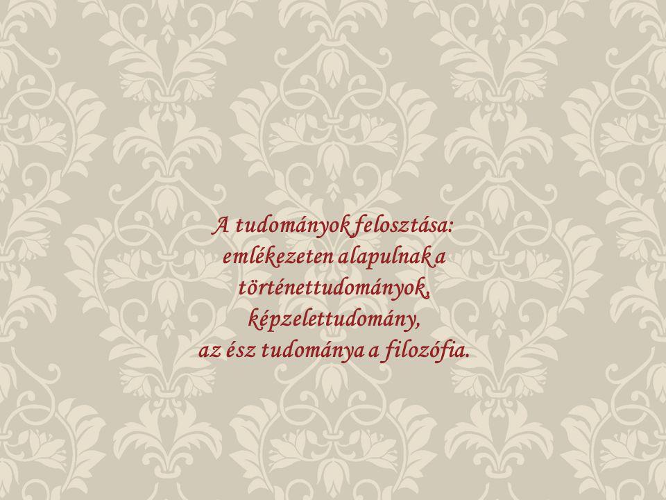 A tudományok felosztása: emlékezeten alapulnak a történettudományok, képzelettudomány, az ész tudománya a filozófia.
