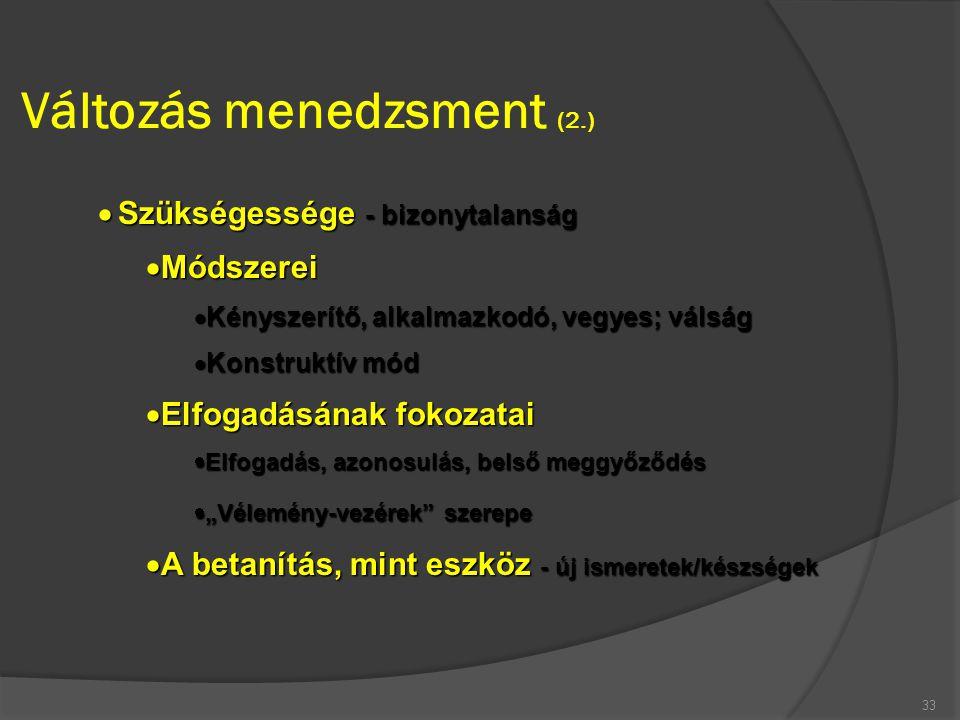 Változás menedzsment (2.) 33  Szükségessége - bizonytalanság  Módszerei  Kényszerítő, alkalmazkodó, vegyes; válság  Konstruktív mód  Elfogadásána