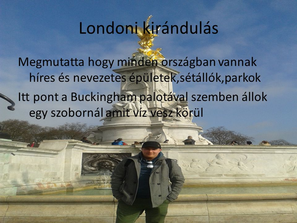 Londoni kirándulás Megmutatta hogy minden országban vannak híres és nevezetes épületek,sétállók,parkok Itt pont a Buckingham palotával szemben állok egy szobornál amit víz vesz körül