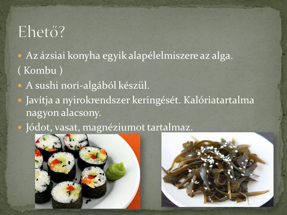 Az ázsiai konyha egyik alapélelmiszere az alga. ( Kombu ) A sushi nori-algából készül. Javítja a nyirokrendszer keringését. Kalóriatartalma nagyon ala
