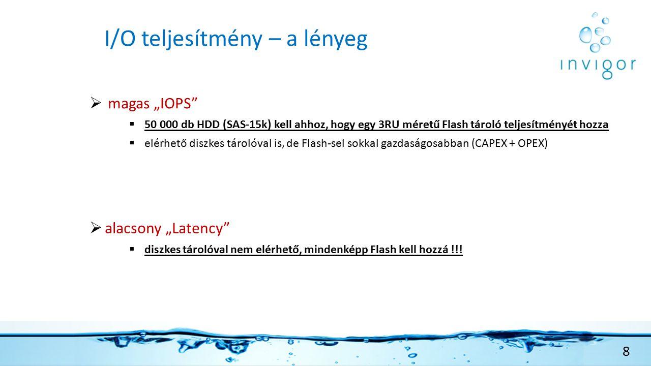 """I/O teljesítmény – a lényeg  magas """"IOPS  50 000 db HDD (SAS-15k) kell ahhoz, hogy egy 3RU méretű Flash tároló teljesítményét hozza  elérhető diszkes tárolóval is, de Flash-sel sokkal gazdaságosabban (CAPEX + OPEX)  alacsony """"Latency  diszkes tárolóval nem elérhető, mindenképp Flash kell hozzá !!."""