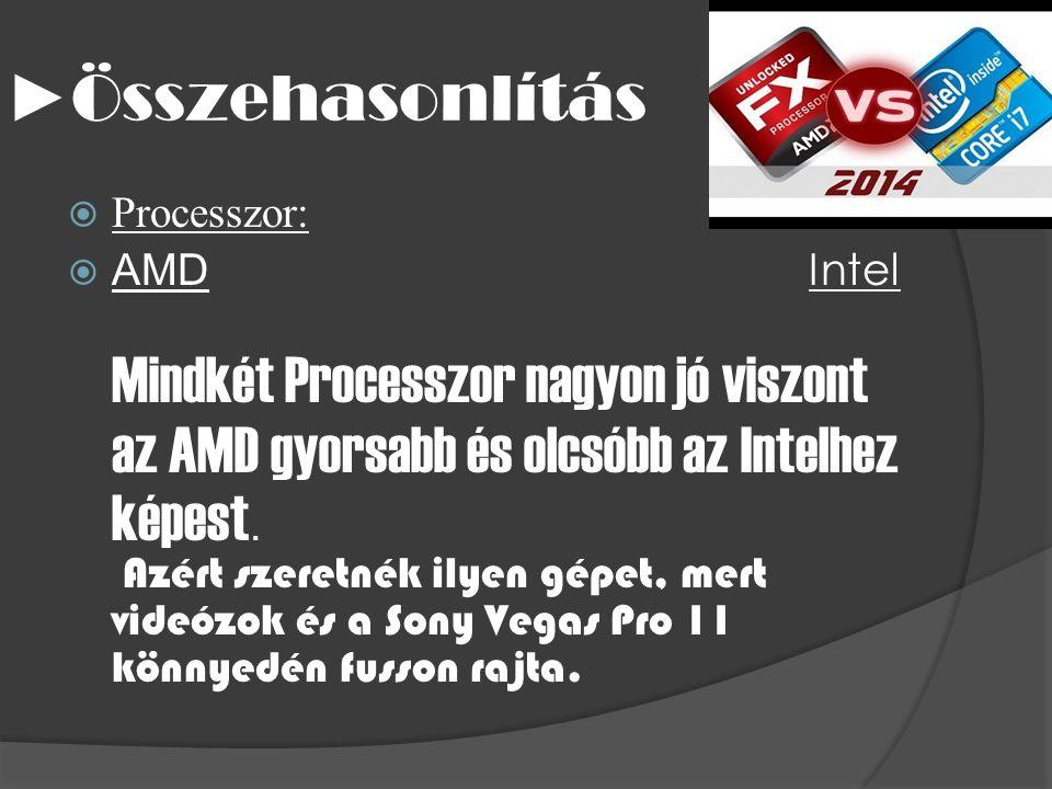 ► Összehasonlítás  Processzor:  AMD Intel Mindkét Processzor nagyon jó viszont az AMD gyorsabb és olcsóbb az Intelhez képest.