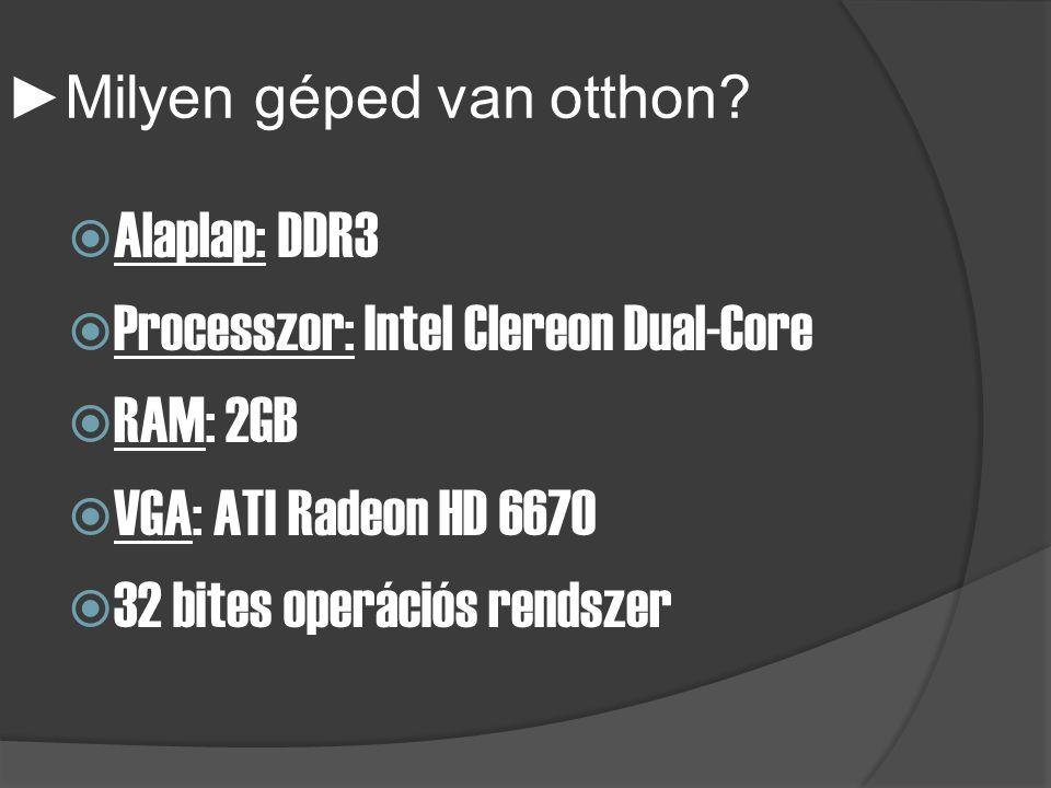 ► Milyen géped van otthon?  Alaplap: DDR3  Processzor: Intel Clereon Dual-Core  RAM: 2GB  VGA: ATI Radeon HD 6670  32 bites operációs rendszer