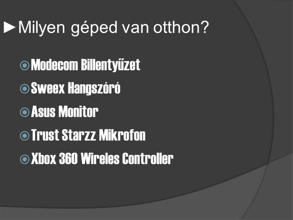 ► Milyen géped van otthon?  Modecom Billentyűzet  Sweex Hangszóró  Asus Monitor  Trust Starzz Mikrofon  Xbox 360 Wireles Controller