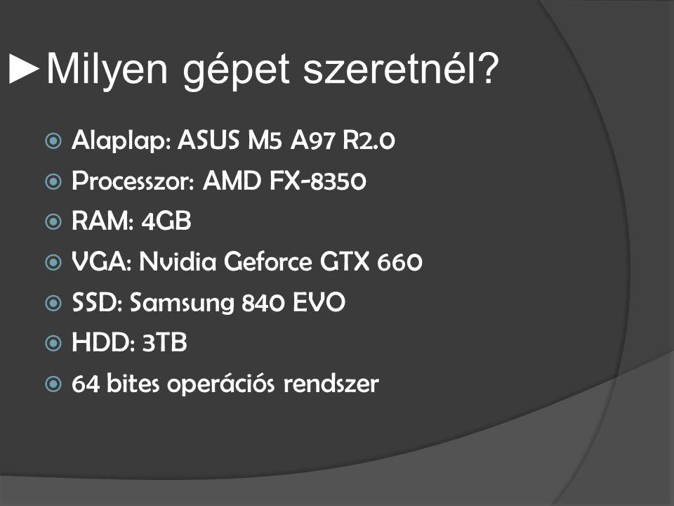 ► Milyen gépet szeretnél?  Alaplap: ASUS M5 A97 R2.0  Processzor: AMD FX-8350  RAM: 4GB  VGA: Nvidia Geforce GTX 660  SSD: Samsung 840 EVO  HDD:
