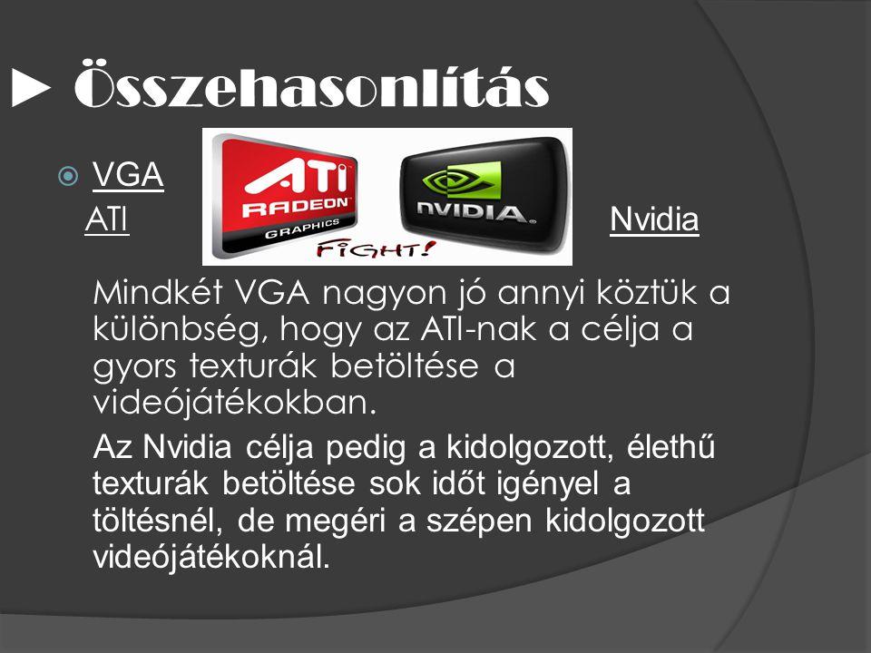 ► Összehasonlítás  VGA ATI Nvidia Mindkét VGA nagyon jó annyi köztük a különbség, hogy az ATI-nak a célja a gyors texturák betöltése a videójátékokba