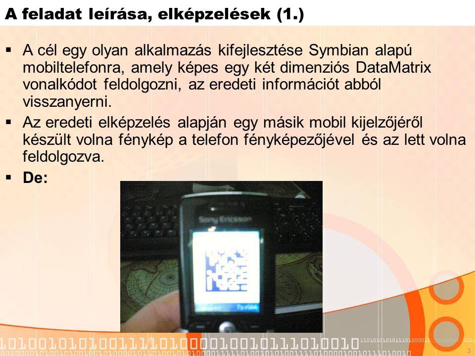 3 A feladat leírása, elképzelések (1.)  A cél egy olyan alkalmazás kifejlesztése Symbian alapú mobiltelefonra, amely képes egy két dimenziós DataMatrix vonalkódot feldolgozni, az eredeti információt abból visszanyerni.