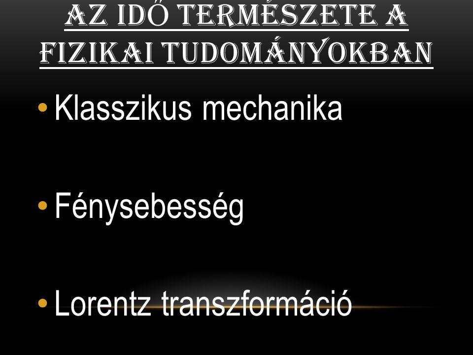 AZ ID Ő TERMÉSZETE A FIZIKAI TUDOMÁNYOKBAN Klasszikus mechanika Fénysebesség Lorentz transzformáció