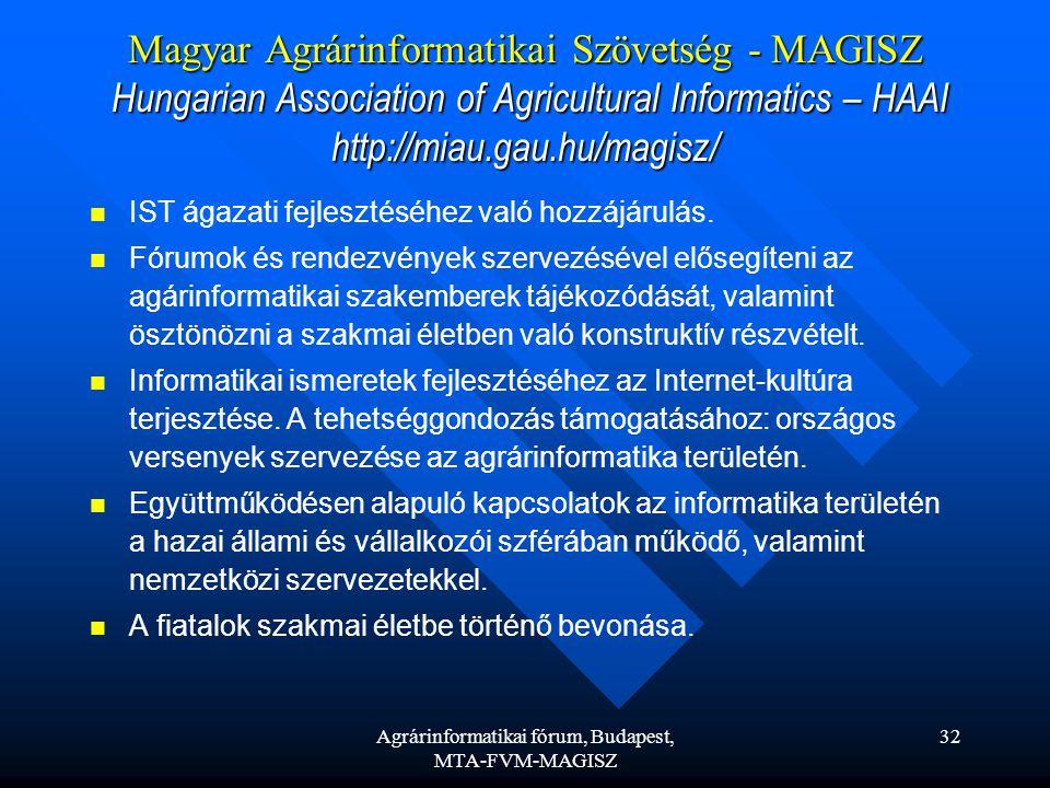 Agrárinformatikai fórum, Budapest, MTA-FVM-MAGISZ 32 Magyar Agrárinformatikai Szövetség - MAGISZ Hungarian Association of Agricultural Informatics – HAAI http://miau.gau.hu/magisz/ IST ágazati fejlesztéséhez való hozzájárulás.