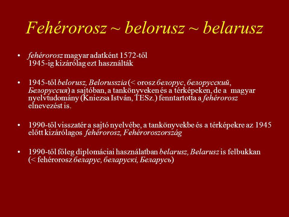 Fehérorosz ~ belorusz ~ belarusz fehérorosz magyar adatként 1572-től 1945-ig kizárólag ezt használták 1945-től belorusz, Belorusszia (< orosz белорус,