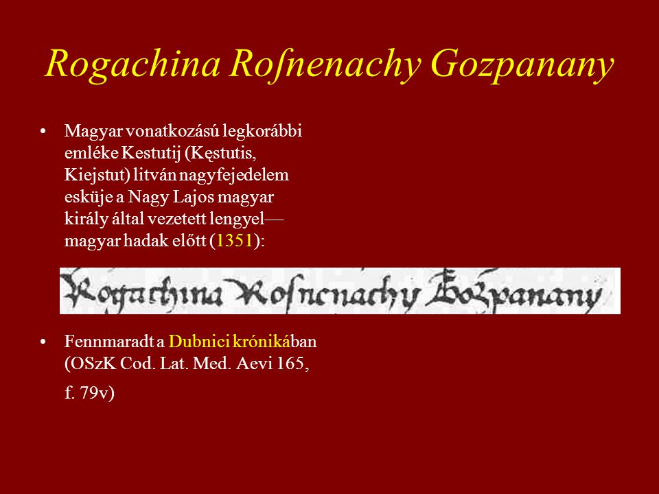 Rogachina Roſnenachy Gozpanany Magyar vonatkozású legkorábbi emléke Kestutij (Kęstutis, Kiejstut) litván nagyfejedelem esküje a Nagy Lajos magyar király által vezetett lengyel— magyar hadak előtt (1351): Fennmaradt a Dubnici krónikában (OSzK Cod.