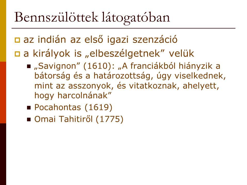 """Bennszülöttek látogatóban  az indián az első igazi szenzáció  a királyok is """"elbeszélgetnek velük """"Savignon (1610): """"A franciákból hiányzik a bátorság és a határozottság, úgy viselkednek, mint az asszonyok, és vitatkoznak, ahelyett, hogy harcolnának Pocahontas (1619) Omai Tahitiről (1775)"""
