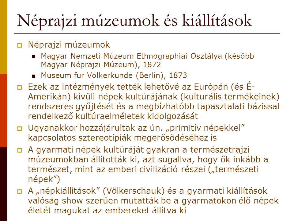 Néprajzi múzeumok és kiállítások  Néprajzi múzeumok Magyar Nemzeti Múzeum Ethnographiai Osztálya (később Magyar Néprajzi Múzeum), 1872 Museum für Völkerkunde (Berlin), 1873  Ezek az intézmények tették lehetővé az Európán (és É- Amerikán) kívüli népek kultúrájának (kulturális termékeinek) rendszeres gyűjtését és a megbízhatóbb tapasztalati bázissal rendelkező kultúraelméletek kidolgozását  Ugyanakkor hozzájárultak az ún.