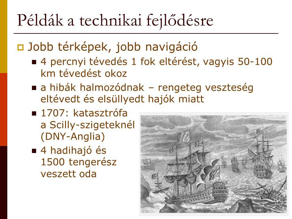 Példák a technikai fejlődésre  Jobb térképek, jobb navigáció 4 percnyi tévedés 1 fok eltérést, vagyis 50-100 km tévedést okoz a hibák halmozódnak – rengeteg veszteség eltévedt és elsüllyedt hajók miatt 1707: katasztrófa a Scilly-szigeteknél (DNY-Anglia) 4 hadihajó és 1500 tengerész veszett oda