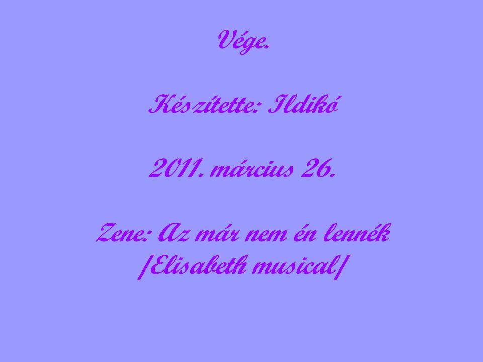 Vége. Készítette: Ildikó 2011. március 26. Zene: Az már nem én lennék /Elisabeth musical/