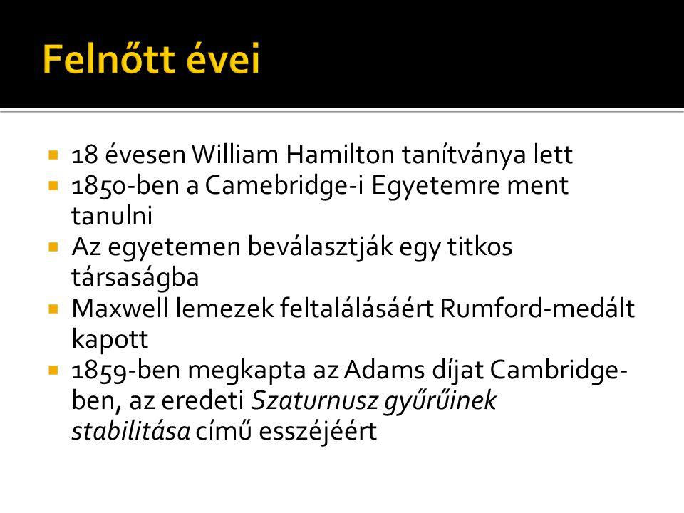  18 évesen William Hamilton tanítványa lett  1850-ben a Camebridge-i Egyetemre ment tanulni  Az egyetemen beválasztják egy titkos társaságba  Maxwell lemezek feltalálásáért Rumford-medált kapott  1859-ben megkapta az Adams díjat Cambridge- ben, az eredeti Szaturnusz gyűrűinek stabilitása című esszéjéért