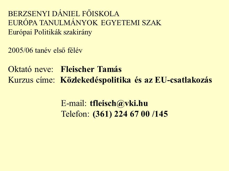 BERZSENYI DÁNIEL FŐISKOLA EURÓPA TANULMÁNYOK EGYETEMI SZAK Európai Politikák szakirány 2005/06 tanév első félév Oktató neve: Fleischer Tamás Kurzus címe: Közlekedéspolitika és az EU-csatlakozás E-mail: tfleisch@vki.hu Telefon: (361) 224 67 00 /145 A félévhez tartozó web-oldal címe: http://www.vki.hu/~tfleisch/~kozlekedespolitika/