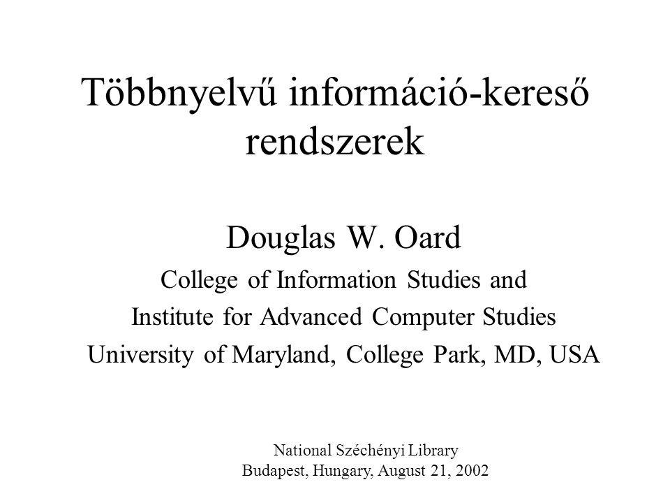Többnyelvű információ-kereső rendszerek Douglas W. Oard College of Information Studies and Institute for Advanced Computer Studies University of Maryl