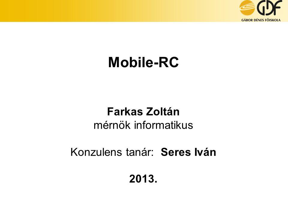 Mobile-RC Farkas Zoltán mérnök informatikus Konzulens tanár: Seres Iván 2013.