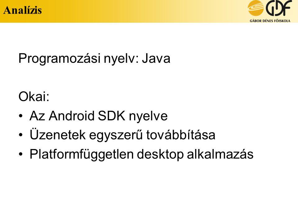Analízis Programozási nyelv: Java Okai: Az Android SDK nyelve Üzenetek egyszerű továbbítása Platformfüggetlen desktop alkalmazás