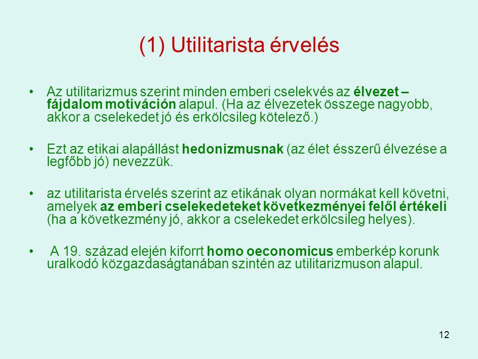 12 (1) Utilitarista érvelés Az utilitarizmus szerint minden emberi cselekvés az élvezet – fájdalom motiváción alapul. (Ha az élvezetek összege nagyobb