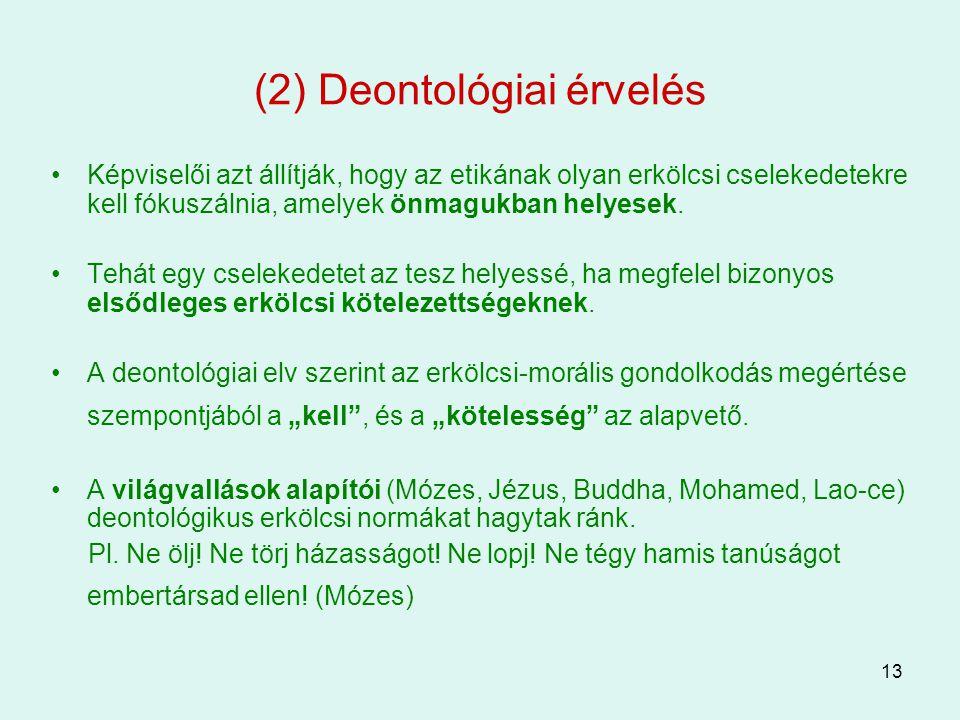 13 (2) Deontológiai érvelés Képviselői azt állítják, hogy az etikának olyan erkölcsi cselekedetekre kell fókuszálnia, amelyek önmagukban helyesek. Teh