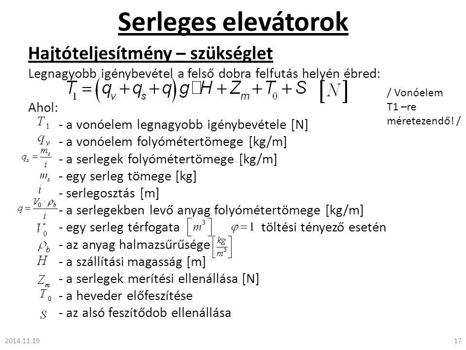 Serleges elevátorok 2014.11.1917 Hajtóteljesítmény – szükséglet Legnagyobb igénybevétel a felső dobra felfutás helyén ébred: Ahol: - a vonóelem legnagyobb igénybevétele [N] - a vonóelem folyómétertömege [kg/m] - a serlegek folyómétertömege [kg/m] - egy serleg tömege [kg] - serlegosztás [m] - a serlegekben levő anyag folyómétertömege [kg/m] - egy serleg térfogata töltési tényező esetén - az anyag halmazsűrűsége - a szállítási magasság [m] - a serlegek merítési ellenállása [N] - a heveder előfeszítése - az alsó feszítődob ellenállása / Vonóelem T1 –re méretezendő.