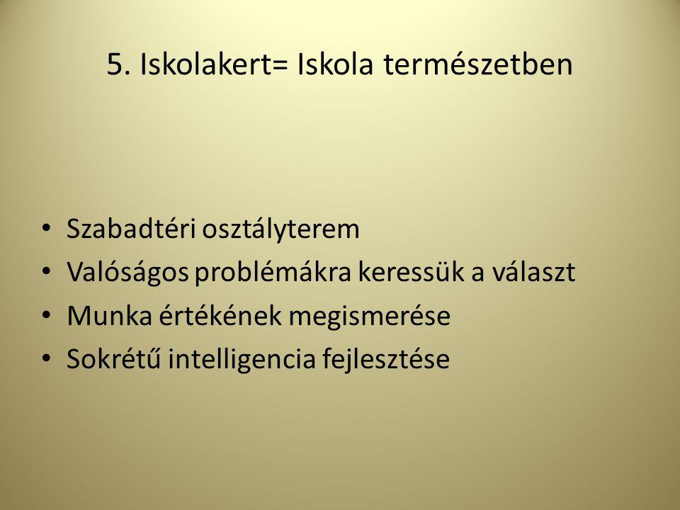 5. Iskolakert= Iskola természetben Szabadtéri osztályterem Valóságos problémákra keressük a választ Munka értékének megismerése Sokrétű intelligencia