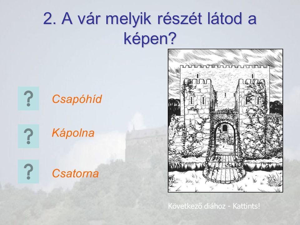2. A vár melyik részét látod a képen? Csapóhíd Kápolna Csatorna Következő diához - Kattints!
