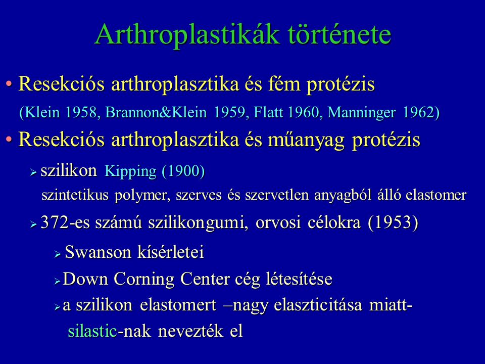 Implantátumok Fém implantátumok  Brannon-Klein1959  Flatt1961, 1969 Synthetikus polymerek Synthetikus polymerek  Kipping1900 silicone  Swanson1964, 1968 silicone és egyéb Silicon és egyéb anyag Silicon és egyéb anyag  White1963 silicone szivacs  Backdahl1966 teflon  Calnan-Reis1966 polypropylen  Cobey1967 ivalone szivacs  Niebauer1968 silicone-dacron  Calnan-Holt-Nicolle1971 polypropylene-silicone  Stellbrink1975 remanit-polyaethylene  Schetrumpf1975 polyacetat-polypropylen  Firma Synthes polyacetat-polyester  Firma Howmedica vitallium Pyrocarbon XXI.