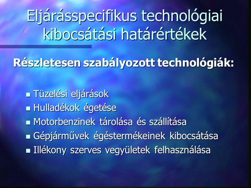 Eljárásspecifikus technológiai kibocsátási határértékek Részletesen szabályozott technológiák: Tüzelési eljárások Tüzelési eljárások Hulladékok égetése Hulladékok égetése Motorbenzinek tárolása és szállítása Motorbenzinek tárolása és szállítása Gépjárművek égéstermékeinek kibocsátása Gépjárművek égéstermékeinek kibocsátása Illékony szerves vegyületek felhasználása Illékony szerves vegyületek felhasználása
