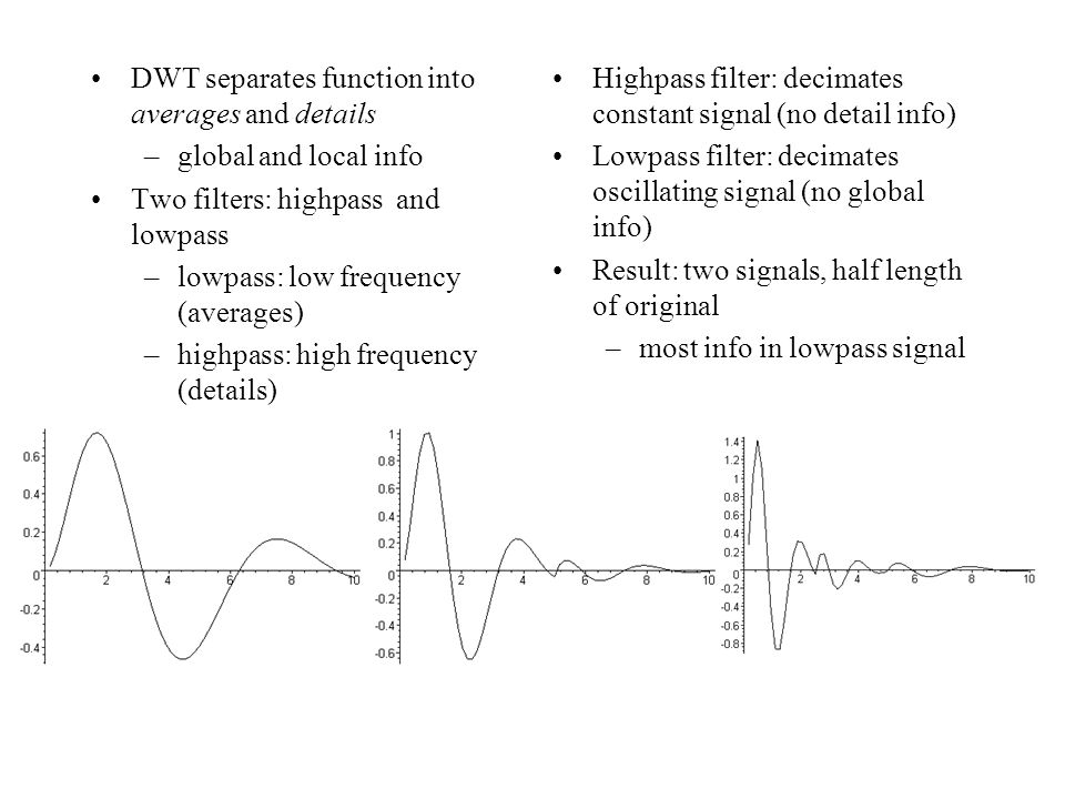 DWT separates function into averages and details –global and local info Two filters: highpass and lowpass –lowpass: low frequency (averages) –highpass