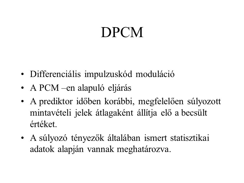 DPCM Differenciális impulzuskód moduláció A PCM –en alapuló eljárás A prediktor időben korábbi, megfelelően súlyozott mintavételi jelek átlagaként állítja elő a becsült értéket.