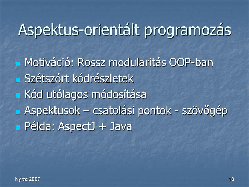 Nyitra 200718 Aspektus-orientált programozás Motiváció: Rossz modularitás OOP-ban Motiváció: Rossz modularitás OOP-ban Szétszórt kódrészletek Szétszórt kódrészletek Kód utólagos módosítása Kód utólagos módosítása Aspektusok – csatolási pontok - szövőgép Aspektusok – csatolási pontok - szövőgép Példa: AspectJ + Java Példa: AspectJ + Java