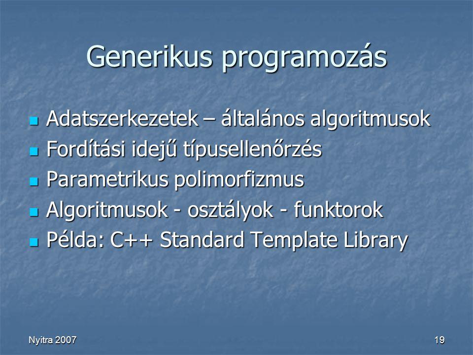 Nyitra 200719 Generikus programozás Adatszerkezetek – általános algoritmusok Adatszerkezetek – általános algoritmusok Fordítási idejű típusellenőrzés Fordítási idejű típusellenőrzés Parametrikus polimorfizmus Parametrikus polimorfizmus Algoritmusok - osztályok - funktorok Algoritmusok - osztályok - funktorok Példa: C++ Standard Template Library Példa: C++ Standard Template Library