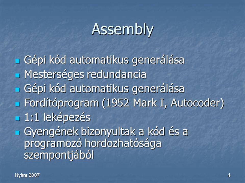 Nyitra 20074 Assembly Gépi kód automatikus generálása Gépi kód automatikus generálása Mesterséges redundancia Mesterséges redundancia Gépi kód automatikus generálása Gépi kód automatikus generálása Fordítóprogram (1952 Mark I, Autocoder) Fordítóprogram (1952 Mark I, Autocoder) 1:1 leképezés 1:1 leképezés Gyengének bizonyultak a kód és a programozó hordozhatósága szempontjából Gyengének bizonyultak a kód és a programozó hordozhatósága szempontjából