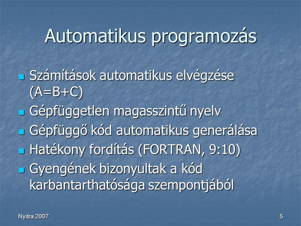Nyitra 20075 Automatikus programozás Számítások automatikus elvégzése (A=B+C) Számítások automatikus elvégzése (A=B+C) Gépfüggetlen magasszintű nyelv Gépfüggetlen magasszintű nyelv Gépfüggő kód automatikus generálása Gépfüggő kód automatikus generálása Hatékony fordítás (FORTRAN, 9:10) Hatékony fordítás (FORTRAN, 9:10) Gyengének bizonyultak a kód karbantarthatósága szempontjából Gyengének bizonyultak a kód karbantarthatósága szempontjából
