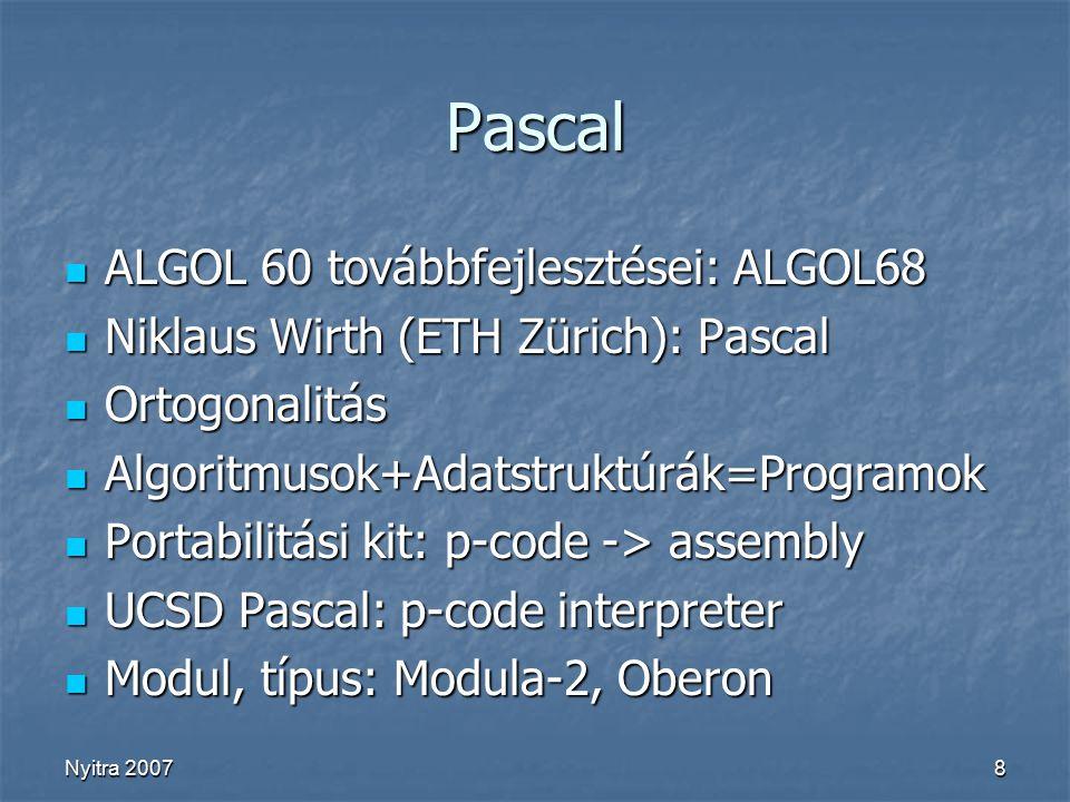 Nyitra 20078 Pascal ALGOL 60 továbbfejlesztései: ALGOL68 ALGOL 60 továbbfejlesztései: ALGOL68 Niklaus Wirth (ETH Zürich): Pascal Niklaus Wirth (ETH Zürich): Pascal Ortogonalitás Ortogonalitás Algoritmusok+Adatstruktúrák=Programok Algoritmusok+Adatstruktúrák=Programok Portabilitási kit: p-code -> assembly Portabilitási kit: p-code -> assembly UCSD Pascal: p-code interpreter UCSD Pascal: p-code interpreter Modul, típus: Modula-2, Oberon Modul, típus: Modula-2, Oberon
