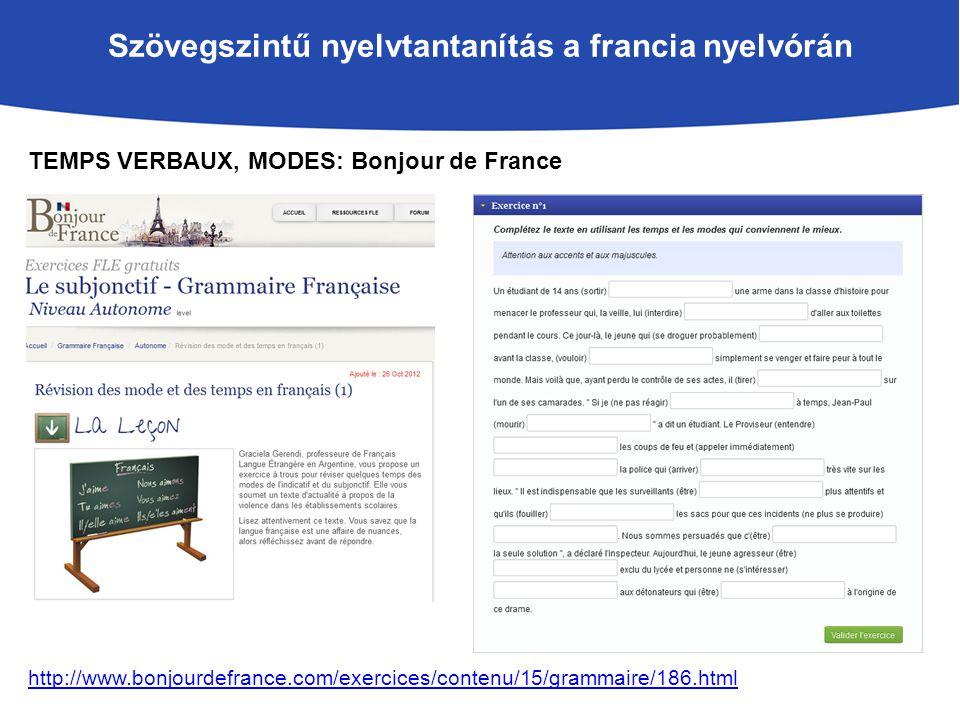 Szövegszintű nyelvtantanítás a francia nyelvórán TEMPS VERBAUX, MODES: Bonjour de France http://www.bonjourdefrance.com/exercices/contenu/15/grammaire/186.html