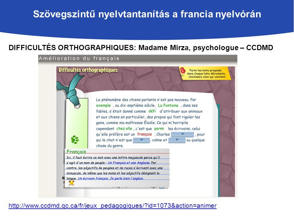 Szövegszintű nyelvtantanítás a francia nyelvórán DIFFICULTÉS ORTHOGRAPHIQUES: Madame Mirza, psychologue – CCDMD http://www.ccdmd.qc.ca/fr/jeux_pedagogiques/ id=1073&action=animer