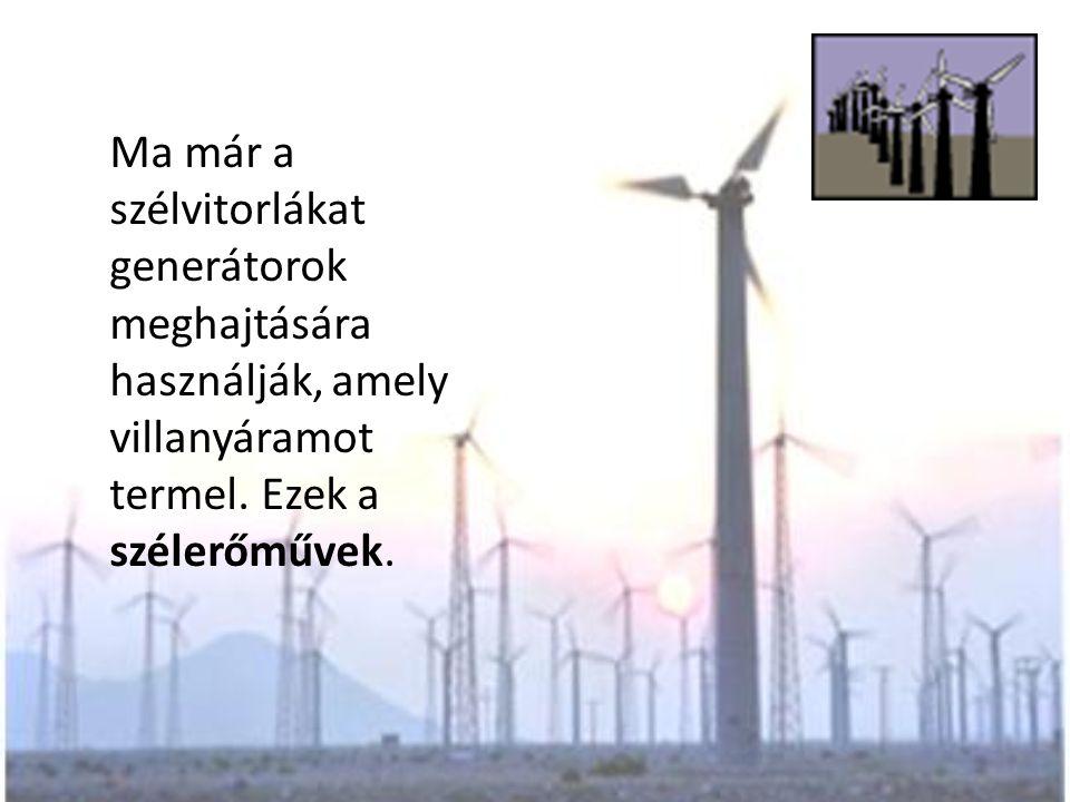 Ma már a szélvitorlákat generátorok meghajtására használják, amely villanyáramot termel. Ezek a szélerőművek.