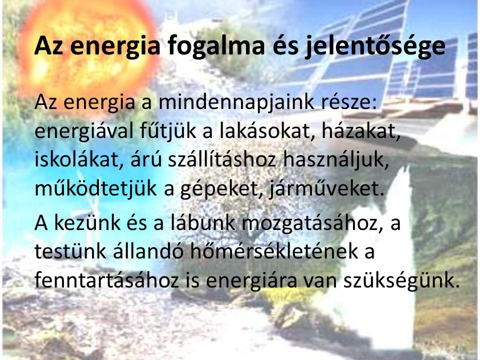 Az energia fogalma és jelentősége Az energia a mindennapjaink része: energiával fűtjük a lakásokat, házakat, iskolákat, árú szállításhoz használjuk, m