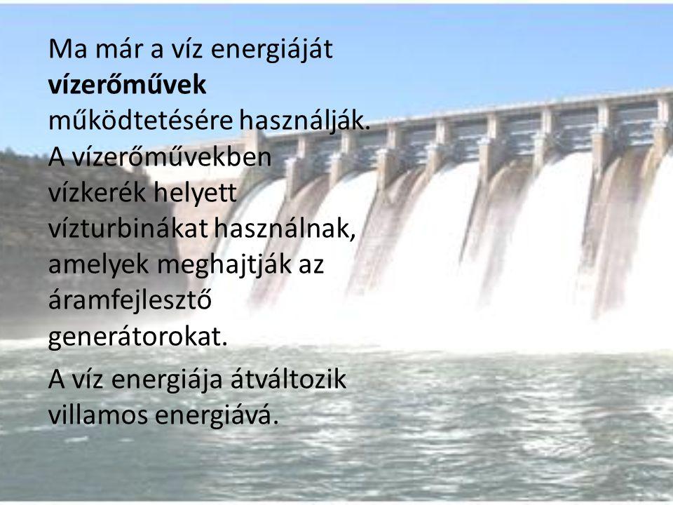Ma már a víz energiáját vízerőművek működtetésére használják. A vízerőművekben vízkerék helyett vízturbinákat használnak, amelyek meghajtják az áramfe