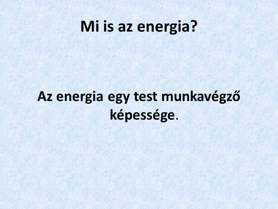 Mi is az energia? Az energia egy test munkavégző képessége.